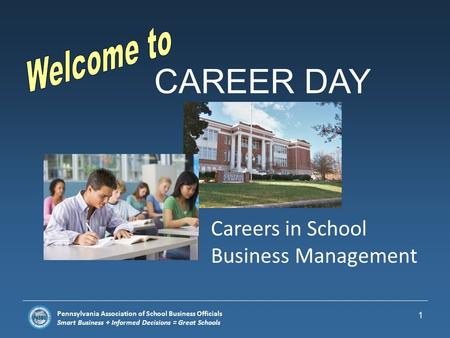 Pennsylvania Association of School Business Officials Smart Business + Informed Decisions = Great Schools CAREER DAY 1 Careers in School Business Management.