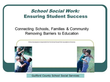 School Social Work: Ensuring Student Success Connecting Schools, Families & Community Removing Barriers to Education Slide show based on documents from.
