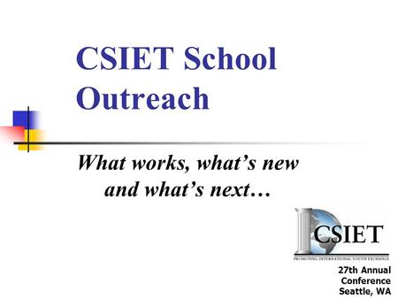 CSIET School Outreach What works, what's new and what's next… 27th Annual Conference Seattle, WA.
