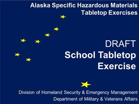 Alaska Specific Hazardous Materials Tabletop Exercises Division of Homeland Security & Emergency Management Department of Military & Veterans Affairs DRAFT.