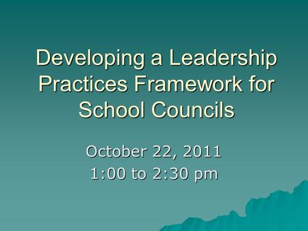 Developing a Leadership Practices Framework for School Councils October 22, 2011 1:00 to 2:30 pm.