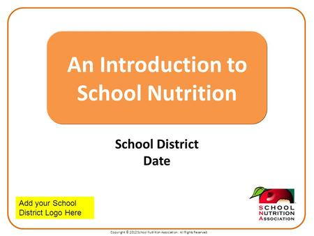 Copyright © 2012 School Nutrition Association. All Rights Reserved. School District Date An Introduction to School Nutrition Add your School District Logo.