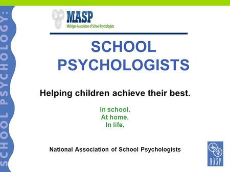 SCHOOL PSYCHOLOGISTS Helping children achieve their best. In school. At home. In life. National Association of School Psychologists.