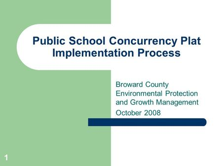 Public School Concurrency Plat Implementation Process Broward County Environmental Protection and Growth Management October 2008 1.