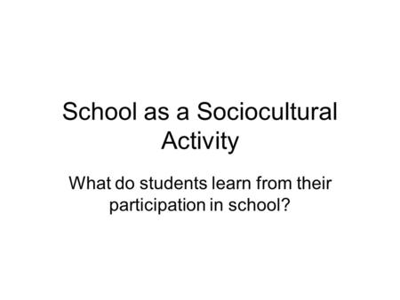 School as a Sociocultural Activity What do students learn from their participation in school?
