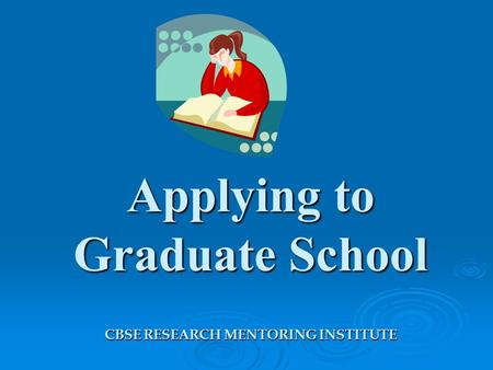 Applying to Graduate School CBSE RESEARCH MENTORING INSTITUTE.