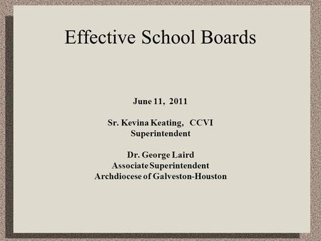 Effective School Boards June 11, 2011 Sr. Kevina Keating, CCVI Superintendent Dr. George Laird Associate Superintendent Archdiocese of Galveston-Houston.