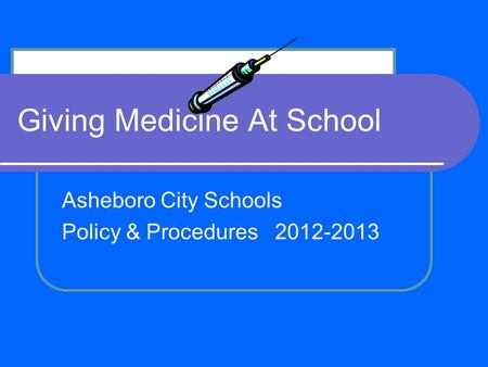 Giving Medicine At School Asheboro City Schools Policy & Procedures 2012-2013.