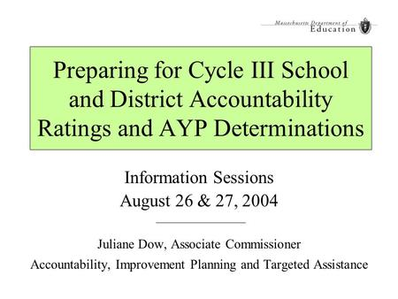 Preparing for Cycle III School and District Accountability Ratings and AYP Determinations Information Sessions August 26 & 27, 2004 Juliane Dow, Associate.