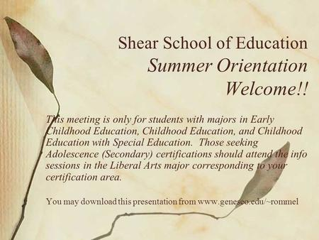 Shear School of Education Summer Orientation Welcome!! This meeting is only for students with majors in Early Childhood Education, Childhood Education,