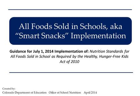 "All Foods Sold in Schools, aka ""Smart Snacks"" Implementation Guidance for July 1, 2014 Implementation of: Nutrition Standards for All Foods Sold in School."