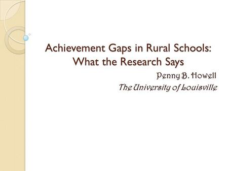 Achievement Gaps in Rural Schools: What the Research Says Penny B. Howell The University of Louisville.