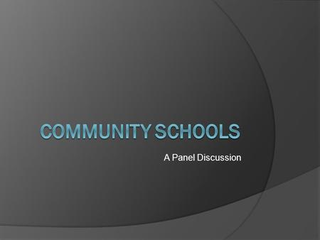 A Panel Discussion. What is a community school? A community school is both a place and a set of partnerships between the school and other community resources.