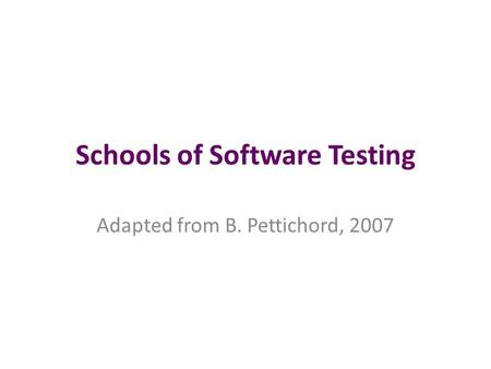 Schools of Software Testing Adapted from B. Pettichord, 2007.
