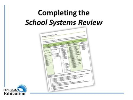 Completing the School Systems Review. www.michigan.gov/schoolimprovement Directions and resources for conducting a School Systems Review Checklist for.