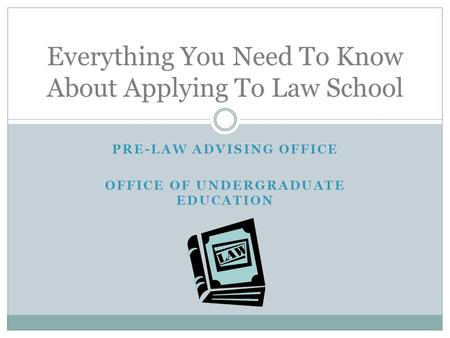 PRE-LAW ADVISING OFFICE OFFICE OF UNDERGRADUATE EDUCATION Everything You Need To Know About Applying To Law School.