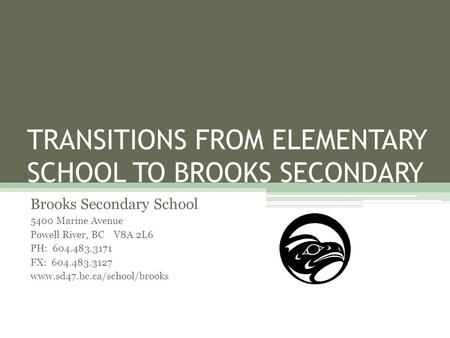 TRANSITIONS FROM ELEMENTARY SCHOOL TO BROOKS SECONDARY Brooks Secondary School 5400 Marine Avenue Powell River, BC V8A 2L6 PH: 604.483.3171 FX: 604.483.3127.