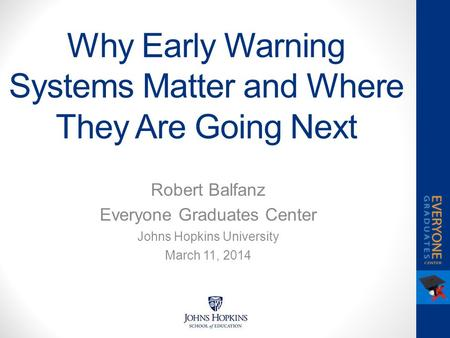 Why Early Warning Systems Matter and Where They Are Going Next Robert Balfanz Everyone Graduates Center Johns Hopkins University March 11, 2014.