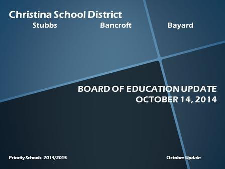Christina School District StubbsBancroftBayard BOARD OF EDUCATION UPDATE OCTOBER 14, 2014 Priority Schools 2014/2015 October Update.
