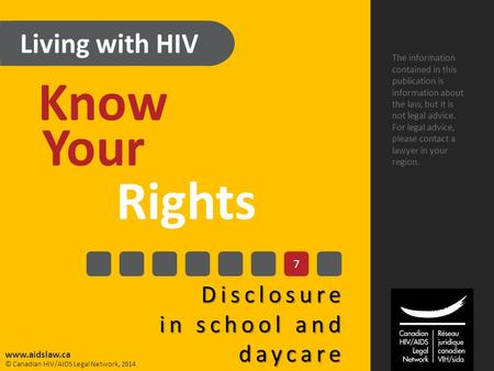 Living with HIV Know Your Rights Disclosure in school and daycare The information contained in this publication is information about the law, but it is.