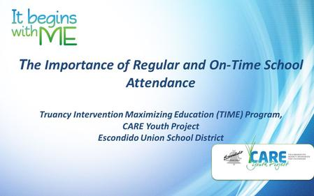 T he Importance of Regular and On-Time School Attendance Truancy Intervention Maximizing Education (TIME) Program, CARE Youth Project Escondido Union School.