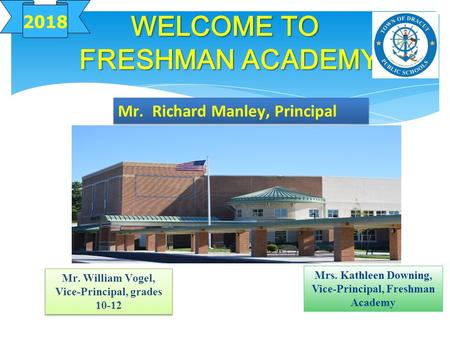 WELCOME TO FRESHMAN ACADEMY 2018 Mr. William Vogel, Vice-Principal, grades 10-12 Mrs. Kathleen Downing, Vice-Principal, Freshman Academy Mr. Richard Manley,