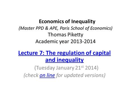 Economics of Inequality (Master PPD & APE, Paris School of Economics) Thomas Piketty Academic year 2013-2014 Lecture 7: The regulation of capital and inequality.