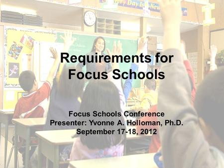 1 Requirements for Focus Schools Focus Schools Conference Presenter: Yvonne A. Holloman, Ph.D. September 17-18, 2012.