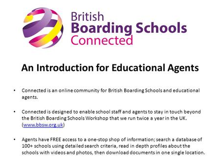 An Introduction for Educational Agents Connected is an online community for British Boarding Schools and educational agents. Connected is designed to enable.
