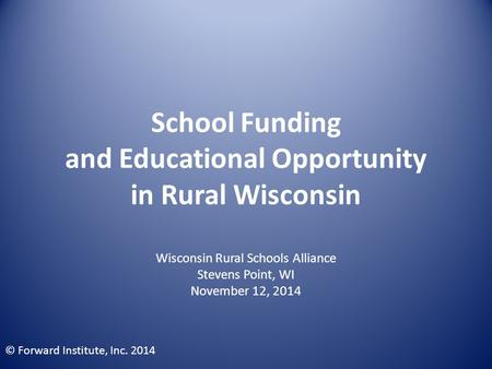 School Funding and Educational Opportunity in Rural Wisconsin Wisconsin Rural Schools Alliance Stevens Point, WI November 12, 2014 © Forward Institute,