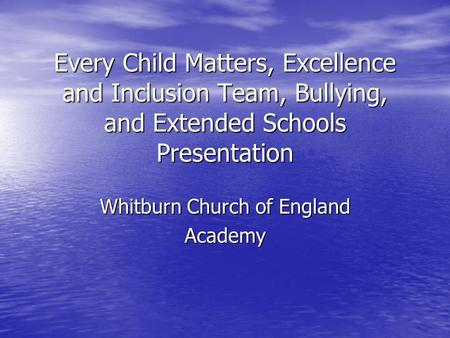 Every Child Matters, Excellence and Inclusion Team, Bullying, and Extended Schools Presentation Whitburn Church of England Academy.