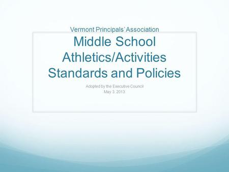 Vermont Principals' Association Middle School Athletics/Activities Standards and Policies Adopted by the Executive Council May 3, 2013.