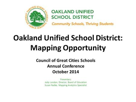 Oakland Unified School District: Mapping Opportunity Council of Great Cities Schools Annual Conference October 2014 Presenters: Jody London, Director,