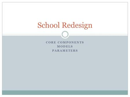 CORE COMPONENTS MODELS PARAMETERS School Redesign.