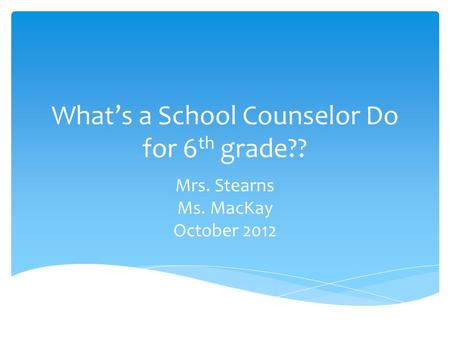 What's a School Counselor Do for 6 th grade?? Mrs. Stearns Ms. MacKay October 2012.