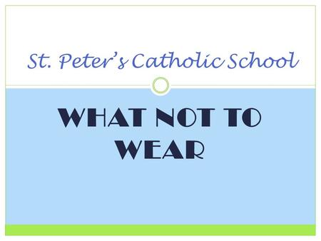 WHAT NOT TO WEAR St. Peter's Catholic School. UNIFORM DRESS CODE St. Peter's Catholic School Uniform policy is designed to make it easy for parents to.