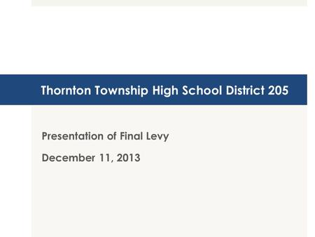 Thornton Township High School District 205 Presentation of Final Levy December 11, 2013.