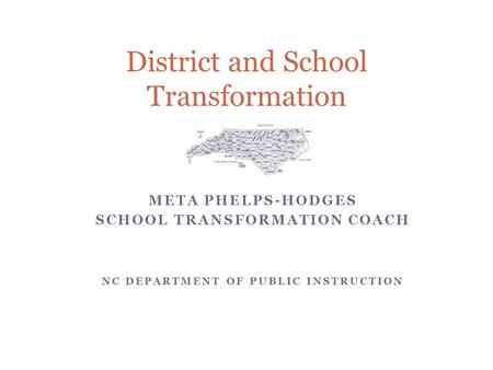 META PHELPS-HODGES SCHOOL TRANSFORMATION COACH NC DEPARTMENT OF PUBLIC INSTRUCTION District and School Transformation.
