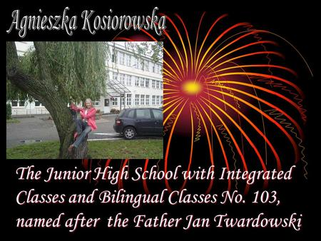 The Junior High School with Integrated Classes and Bilingual Classes No. 103, named after the Father Jan Twardowski.