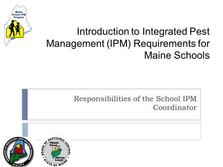 Introduction to Integrated Pest Management (IPM) Requirements <strong>for</strong> Maine Schools Responsibilities of the School IPM Coordinator.