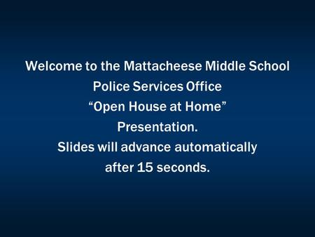 "Welcome to the Mattacheese Middle School Police Services Office ""Open House at Home"" Presentation. Slides will advance automatically after 15 seconds."