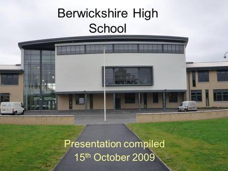 Berwickshire High School Presentation compiled 15 th October 2009.