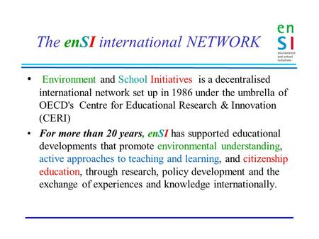 The enSI international NETWORK Environment and School Initiatives is a decentralised international network set up in 1986 under the umbrella of OECD's.