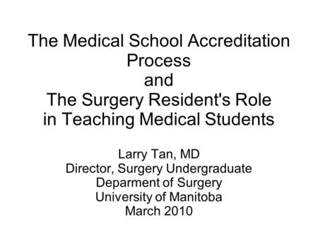 The Medical School Accreditation Process and The Surgery Resident's Role in Teaching Medical Students Larry Tan, MD Director, Surgery Undergraduate Deparment.