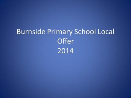 Burnside Primary School Local Offer 2014. Parent Information Special Education Needs and Disabilities (SEND) Local Offer Introduction All Sunderland Local.