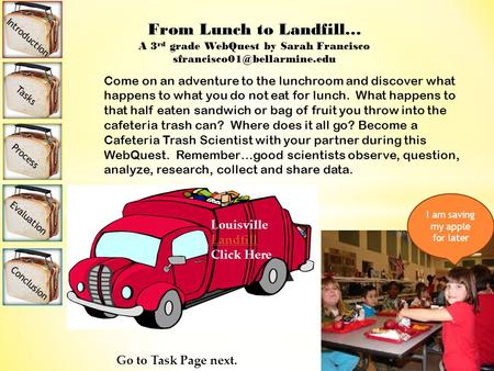 From Lunch to Landfill… A 3 rd grade WebQuest by Sarah Francisco Come on an adventure to the lunchroom and discover what happens.