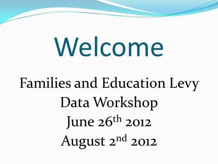 Welcome Families and Education Levy Data Workshop June 26 th 2012 August 2 nd 2012.