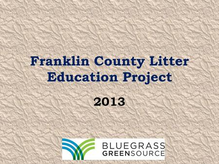 Franklin County Litter Education Project 2013. Bluegrass Greensource THE source for all things green in Central Kentucky. Since 2001, we have provided.
