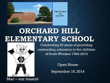 ORCHARD HILL ELEMENTARY SCHOOL Open House September 18, 2014 Mac – our mascot Celebrating 50 years of providing outstanding education to the children of.