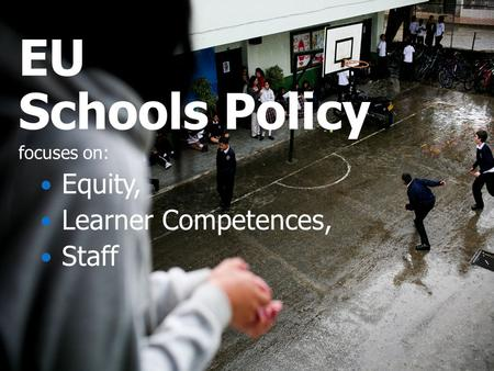 EU Schools Policy focuses on: Equity, Learner Competences, Staff.